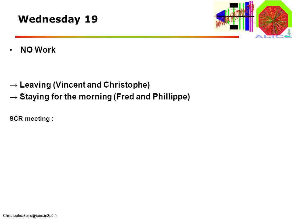 Christophe.Suire@ipno.in2p3.fr Wednesday 19 NO Work Leaving (Vincent and Christophe) Staying for the morning (Fred and Phillippe) SCR meeting :