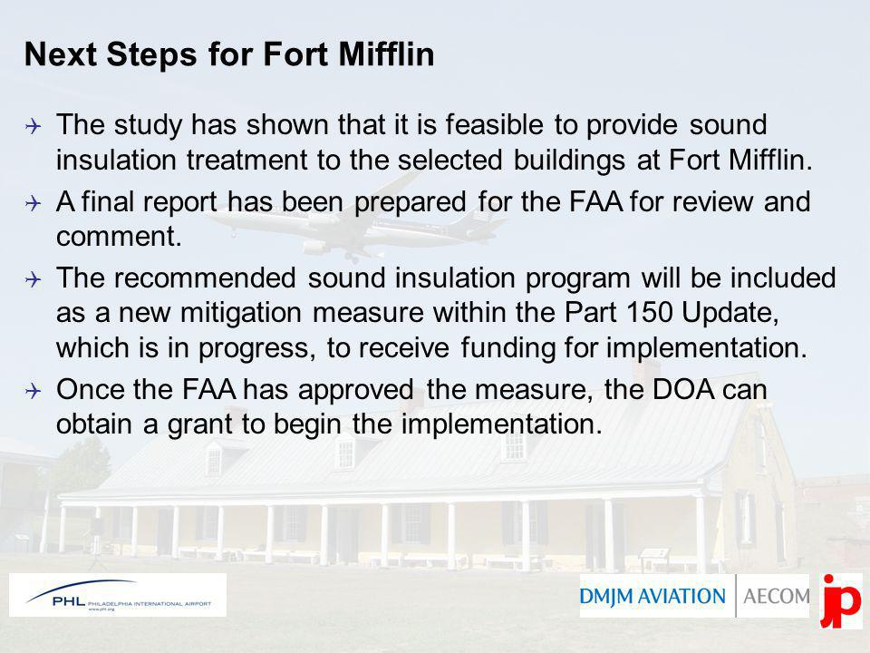 Next Steps for Fort Mifflin The study has shown that it is feasible to provide sound insulation treatment to the selected buildings at Fort Mifflin. A