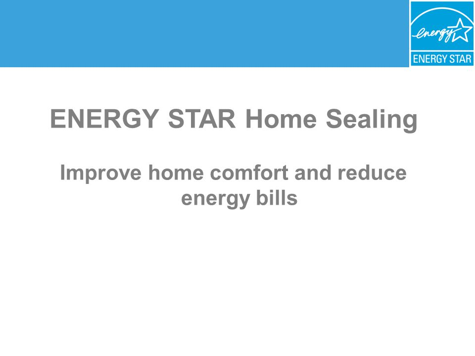 ENERGY STAR Home Sealing Improve home comfort and reduce energy bills