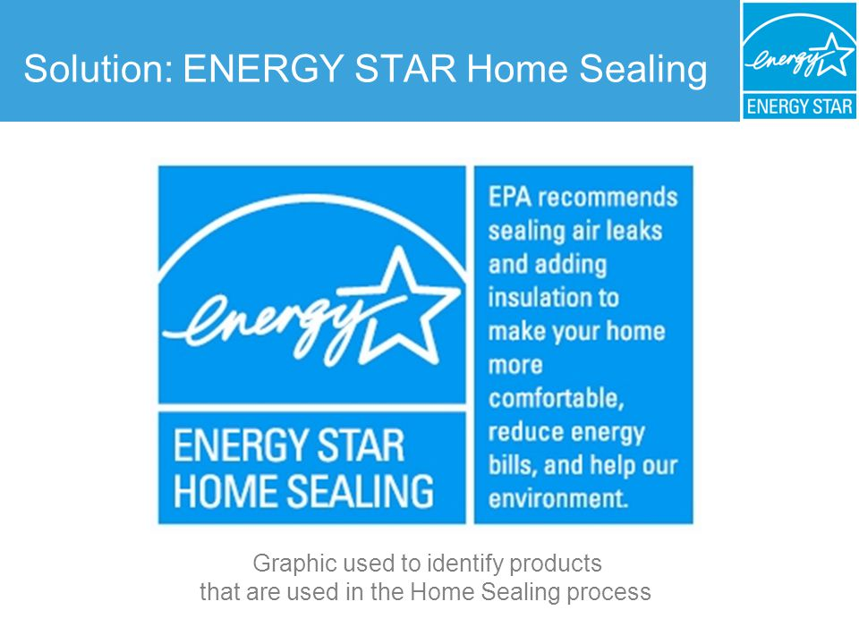 Benefits of ENERGY STAR Home Sealing Saves Money: Cut energy bills by up to 10% (about $150 a year for an average home) Improves Comfort: Homes are more comfortable and energy efficient during extreme temperatures Blocks Outdoor Pollutants: Reduce the number of holes where dust, pollen, pollution, and pests can enter the home Reduces Outside Noise: A tighter, well-insulated home helps makes the home quieter Fact: ENERGY STAR Home Sealing is one of the most cost-effective ways to lower energy bills and improve comfort.