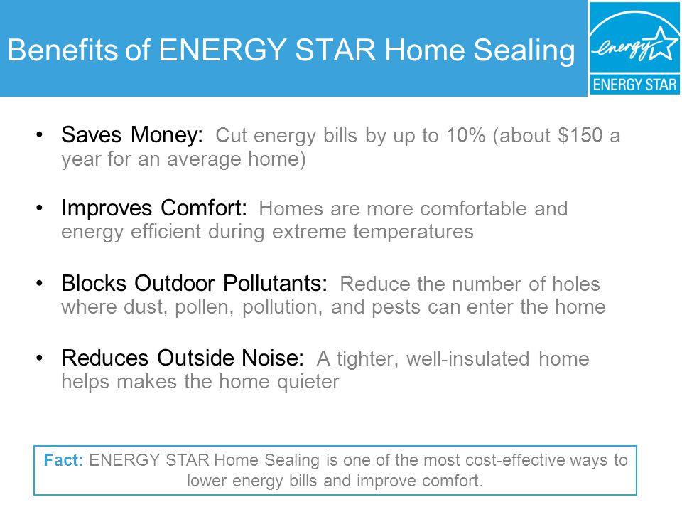 Benefits of ENERGY STAR Home Sealing Saves Money: Cut energy bills by up to 10% (about $150 a year for an average home) Improves Comfort: Homes are mo