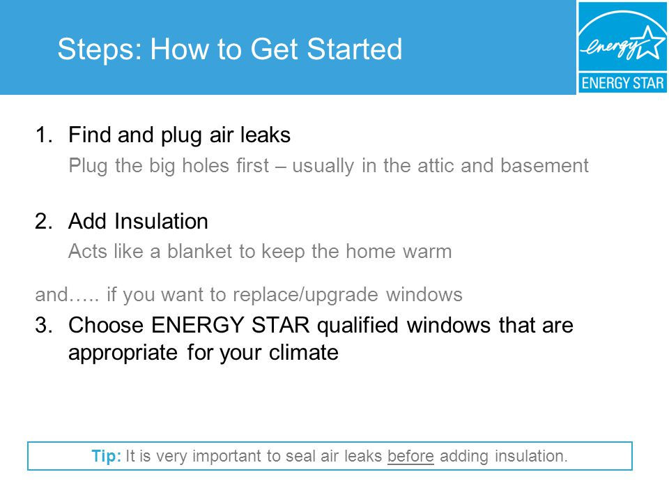 Steps: How to Get Started 1.Find and plug air leaks Plug the big holes first – usually in the attic and basement 2.Add Insulation Acts like a blanket