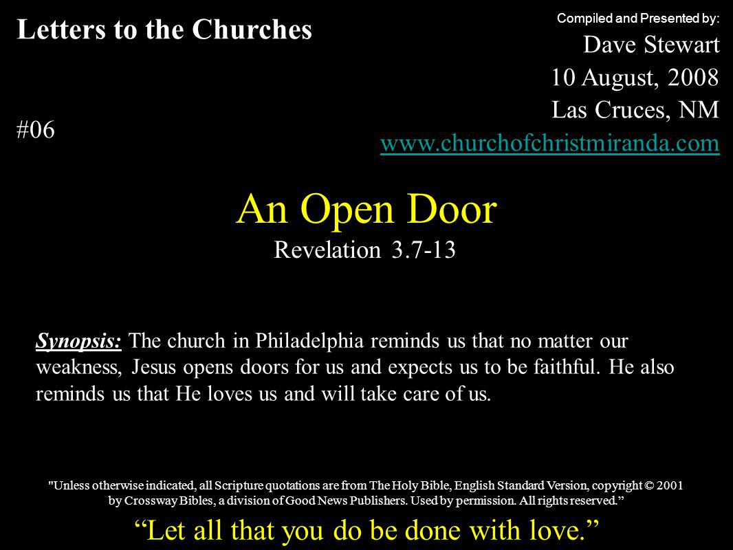 Letters to the Churches #06 An Open Door Revelation 3.7-13 Compiled and Presented by: Dave Stewart 10 August, 2008 Las Cruces, NM www.churchofchristmiranda.com Synopsis: The church in Philadelphia reminds us that no matter our weakness, Jesus opens doors for us and expects us to be faithful.
