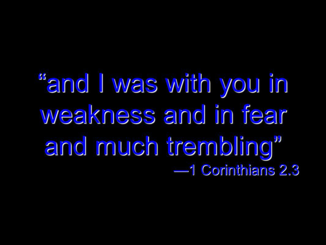 and I was with you in weakness and in fear and much trembling 1 Corinthians 2.3