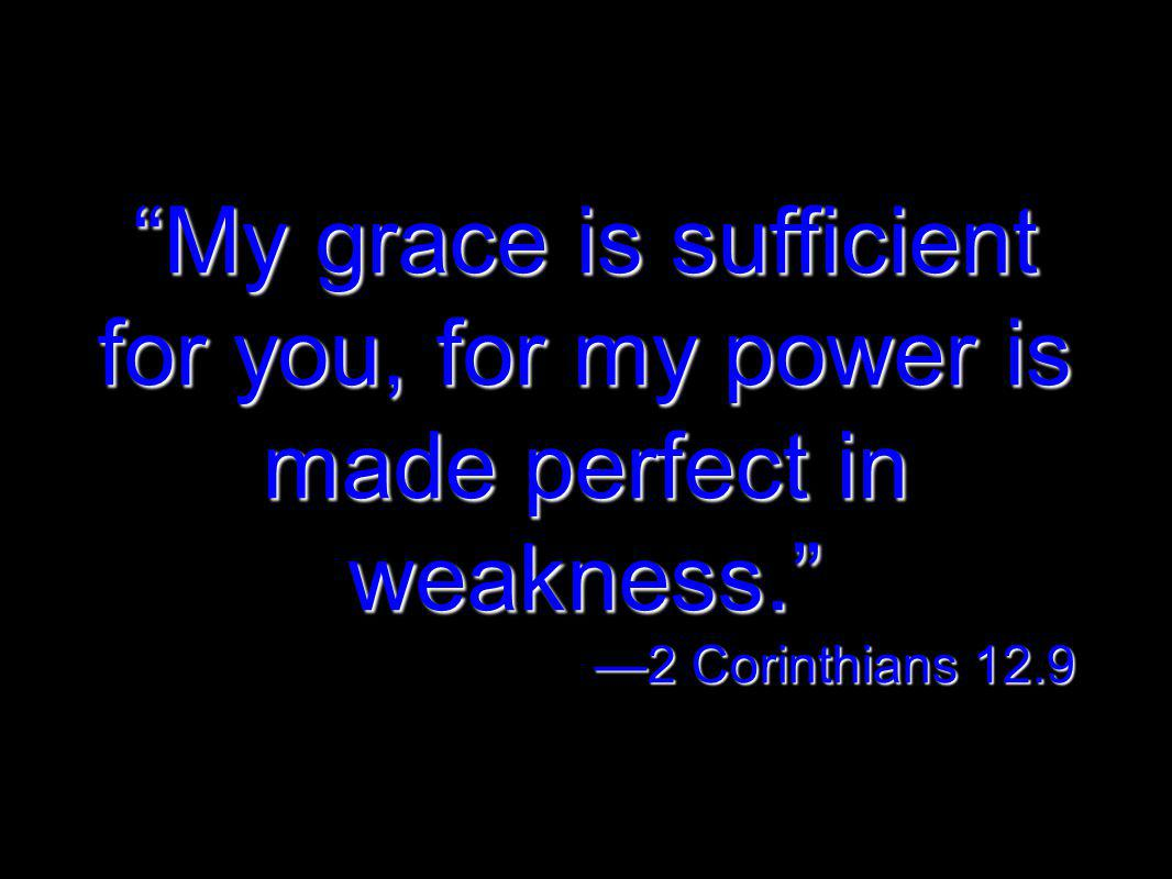 My grace is sufficient for you, for my power is made perfect in weakness. 2 Corinthians 12.9