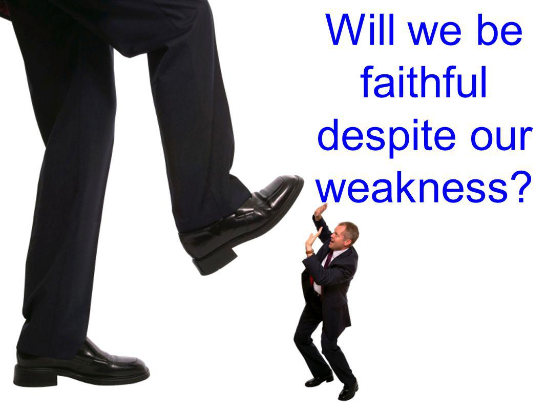 Will we be faithful despite our weakness?
