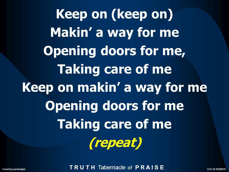 I will ever sing Your praise Glory to Your name I will ever sing Your praise Glory to Your name I will ever sing Your praise Glory to Your name Keep on makin a way for me T R U T H Tabernacle of P R A I S E Used by permission CCLI # 2626675