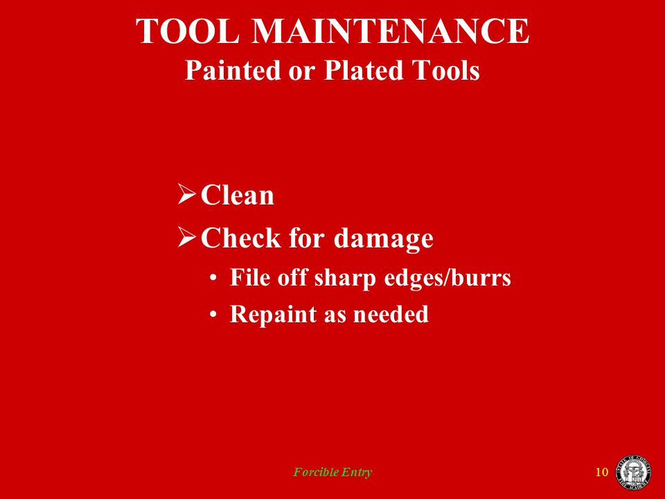 Forcible Entry10 TOOL MAINTENANCE Painted or Plated Tools Clean Check for damage File off sharp edges/burrs Repaint as needed