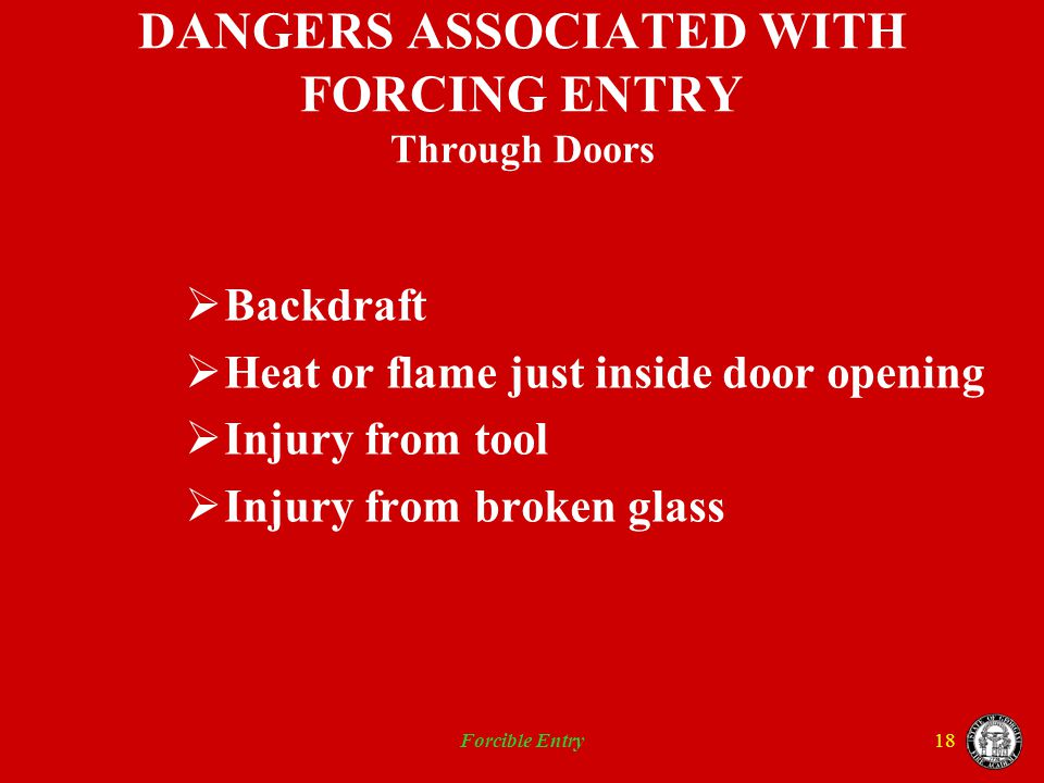 Forcible Entry18 DANGERS ASSOCIATED WITH FORCING ENTRY Through Doors Backdraft Heat or flame just inside door opening Injury from tool Injury from bro
