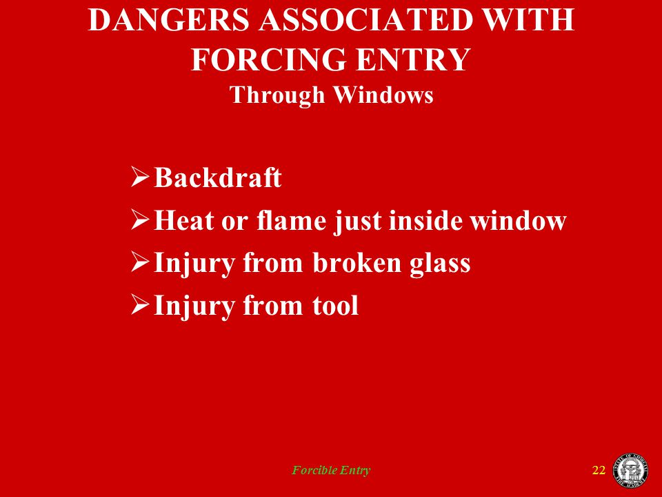 Forcible Entry22 DANGERS ASSOCIATED WITH FORCING ENTRY Through Windows Backdraft Heat or flame just inside window Injury from broken glass Injury from