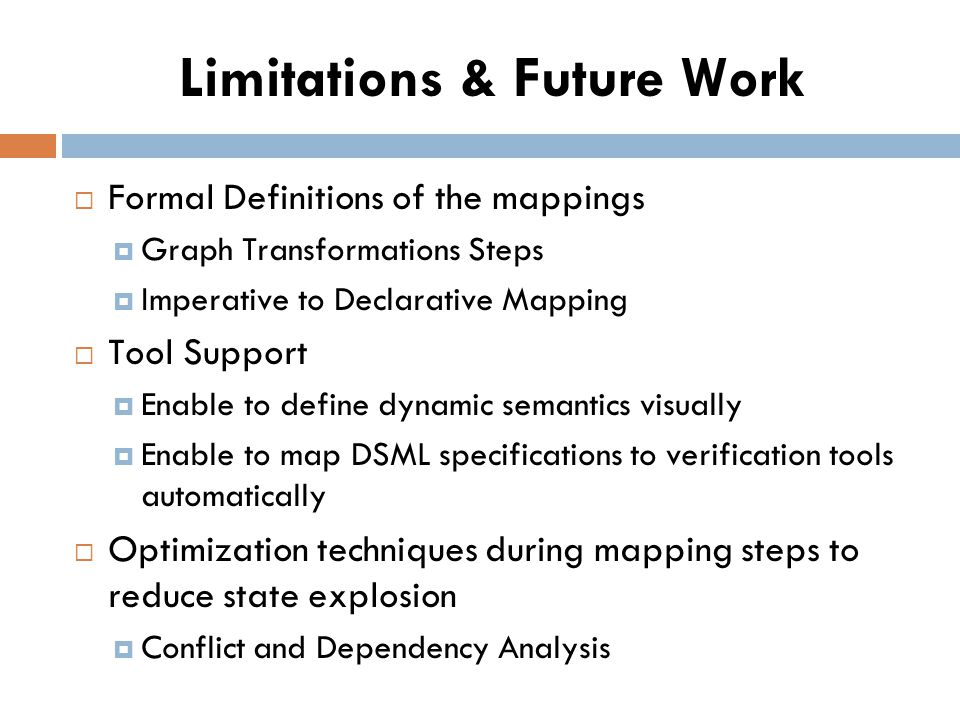Limitations & Future Work Formal Definitions of the mappings Graph Transformations Steps Imperative to Declarative Mapping Tool Support Enable to define dynamic semantics visually Enable to map DSML specifications to verification tools automatically Optimization techniques during mapping steps to reduce state explosion Conflict and Dependency Analysis