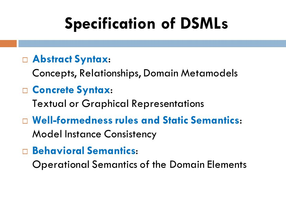 Specification of DSMLs Abstract Syntax: Concepts, Relationships, Domain Metamodels Concrete Syntax: Textual or Graphical Representations Well-formedness rules and Static Semantics: Model Instance Consistency Behavioral Semantics: Operational Semantics of the Domain Elements