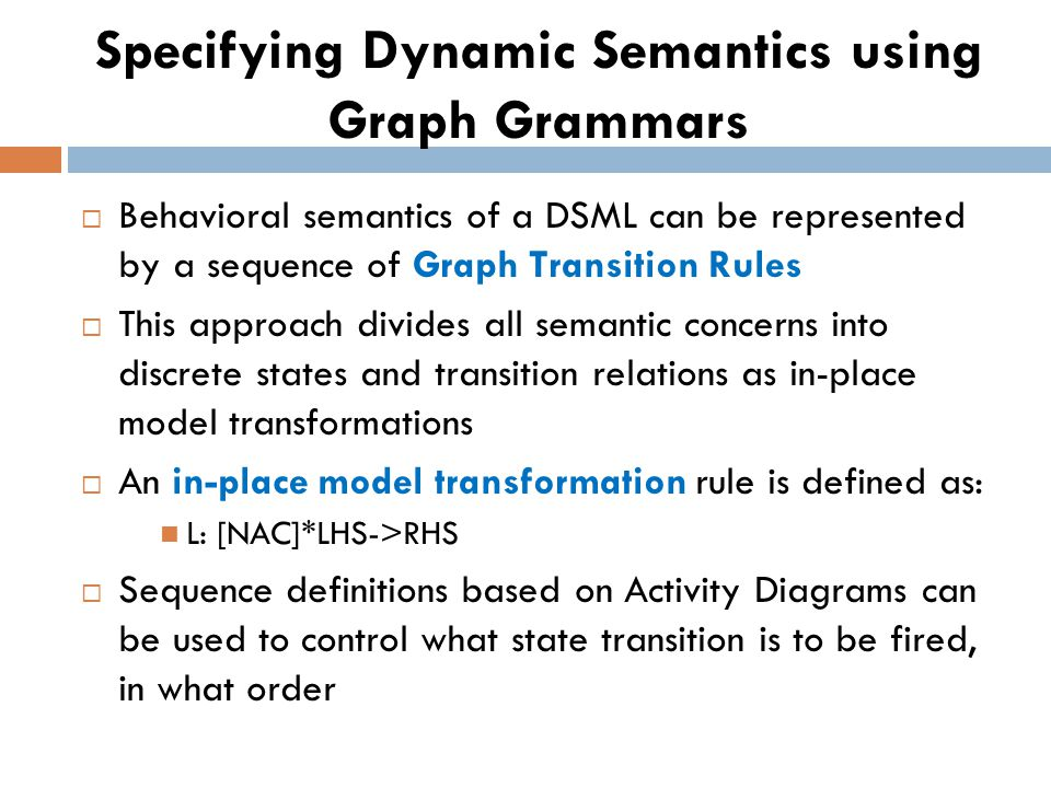 Specifying Dynamic Semantics using Graph Grammars Behavioral semantics of a DSML can be represented by a sequence of Graph Transition Rules This approach divides all semantic concerns into discrete states and transition relations as in-place model transformations An in-place model transformation rule is defined as: L: [NAC]*LHS->RHS Sequence definitions based on Activity Diagrams can be used to control what state transition is to be fired, in what order