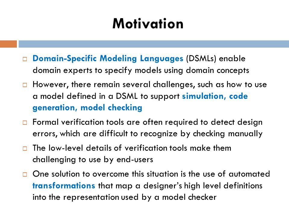 Motivation Domain-Specific Modeling Languages (DSMLs) enable domain experts to specify models using domain concepts However, there remain several challenges, such as how to use a model defined in a DSML to support simulation, code generation, model checking Formal verification tools are often required to detect design errors, which are difficult to recognize by checking manually The low-level details of verification tools make them challenging to use by end-users One solution to overcome this situation is the use of automated transformations that map a designers high level definitions into the representation used by a model checker