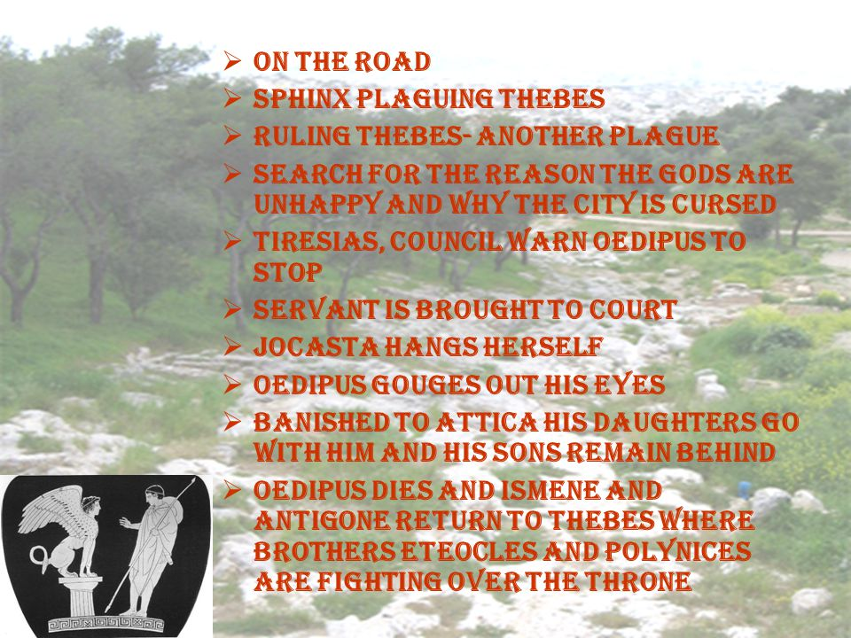 On the road Sphinx plaguing Thebes Ruling Thebes- Another Plague Search for the reason the gods are unhappy and why the city is cursed Tiresias, counc