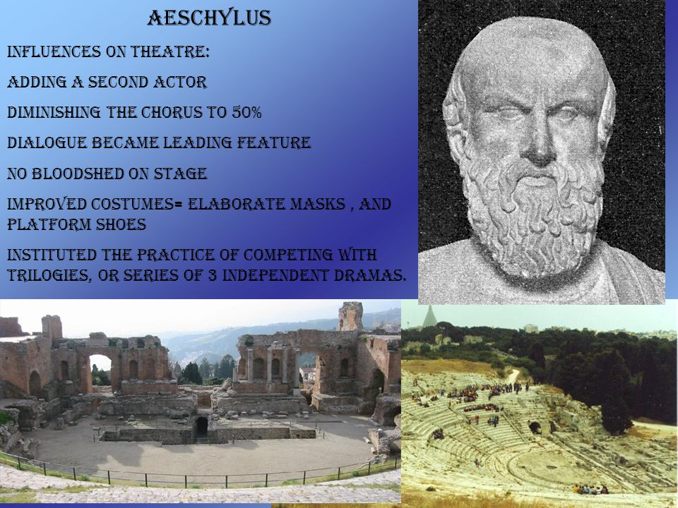 Aeschylus influences on Theatre: Adding a second actor diminishing the chorus to 50% dialogue became leading feature No bloodshed on stage Improved co