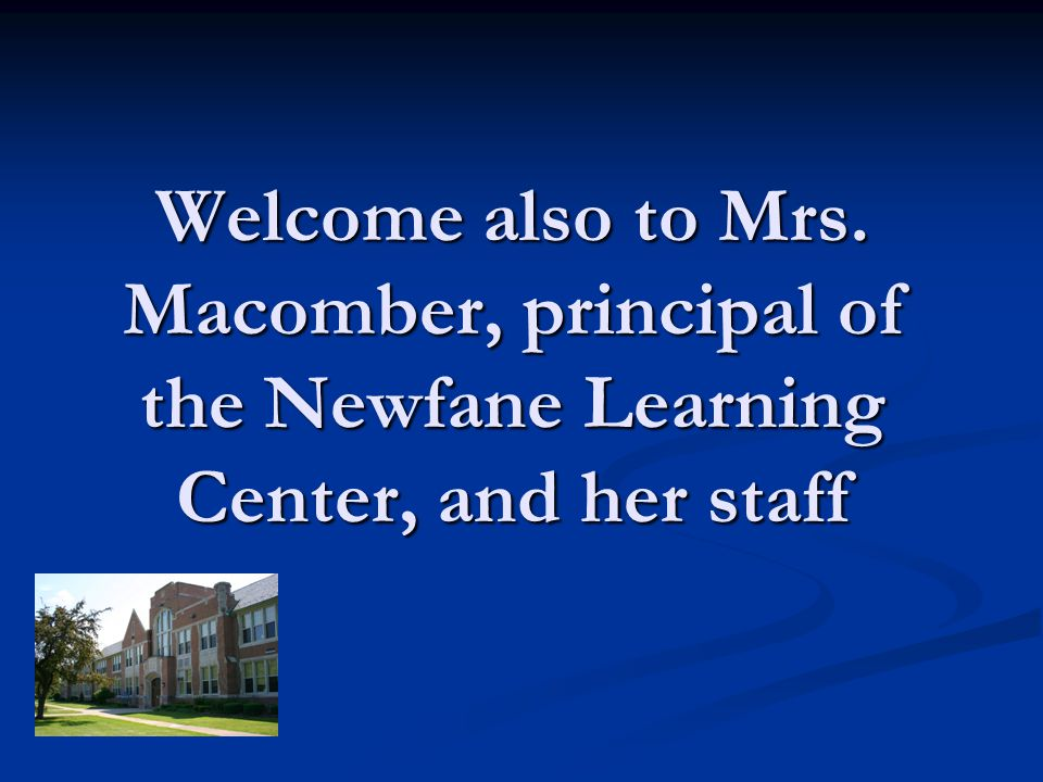 Welcome also to Mrs. Macomber, principal of the Newfane Learning Center, and her staff