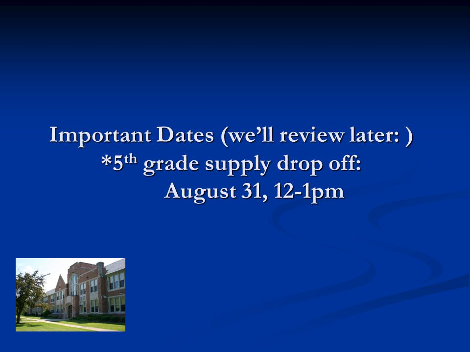 Important Dates (well review later: ) *5 th grade supply drop off: August 31, 12-1pm