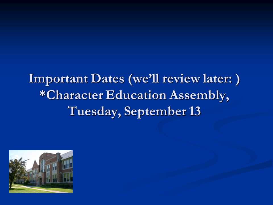 Important Dates (well review later: ) *Character Education Assembly, Tuesday, September 13