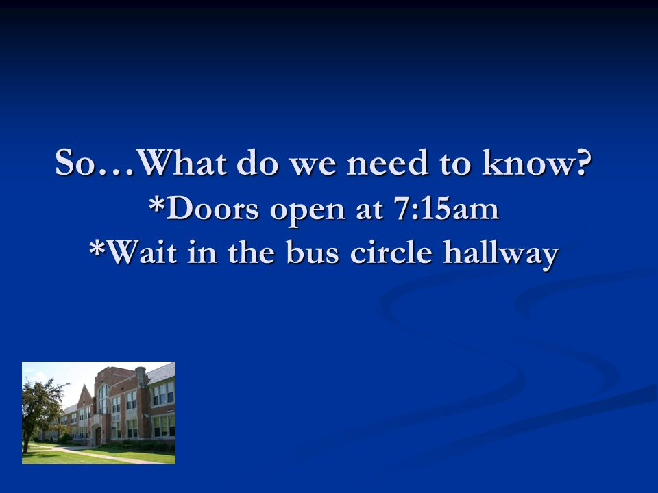 So…What do we need to know? *Doors open at 7:15am *Wait in the bus circle hallway