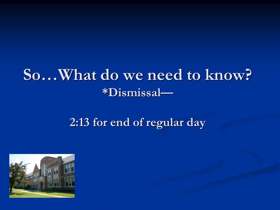 So…What do we need to know? *Dismissal 2:13 for end of regular day