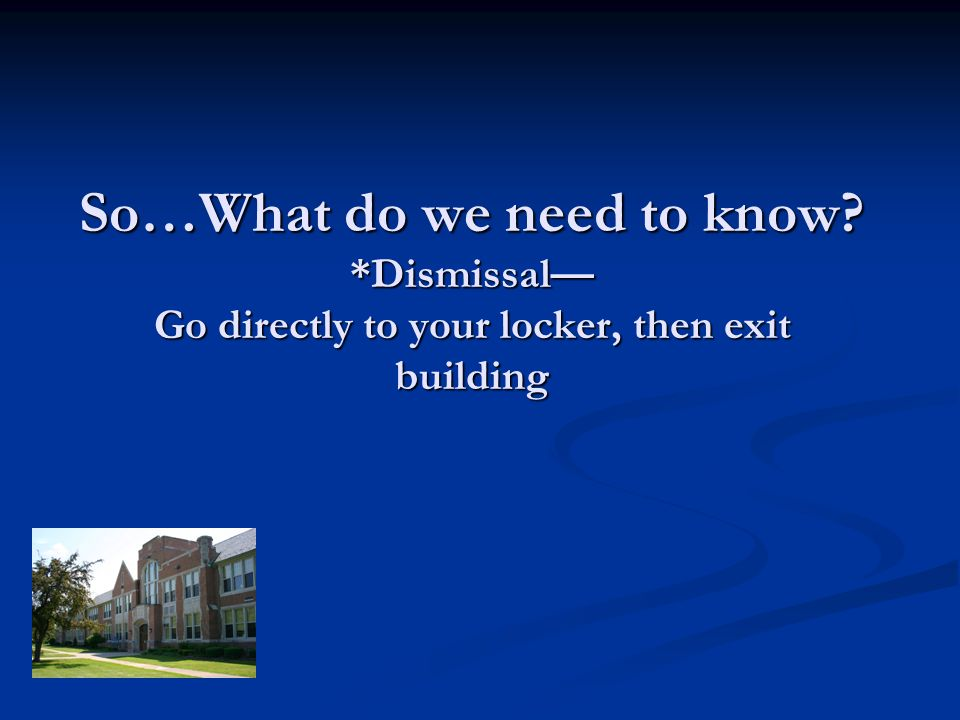 So…What do we need to know? *Dismissal Go directly to your locker, then exit building