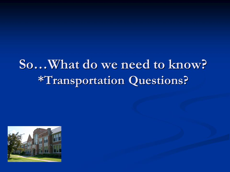 So…What do we need to know? *Transportation Questions?