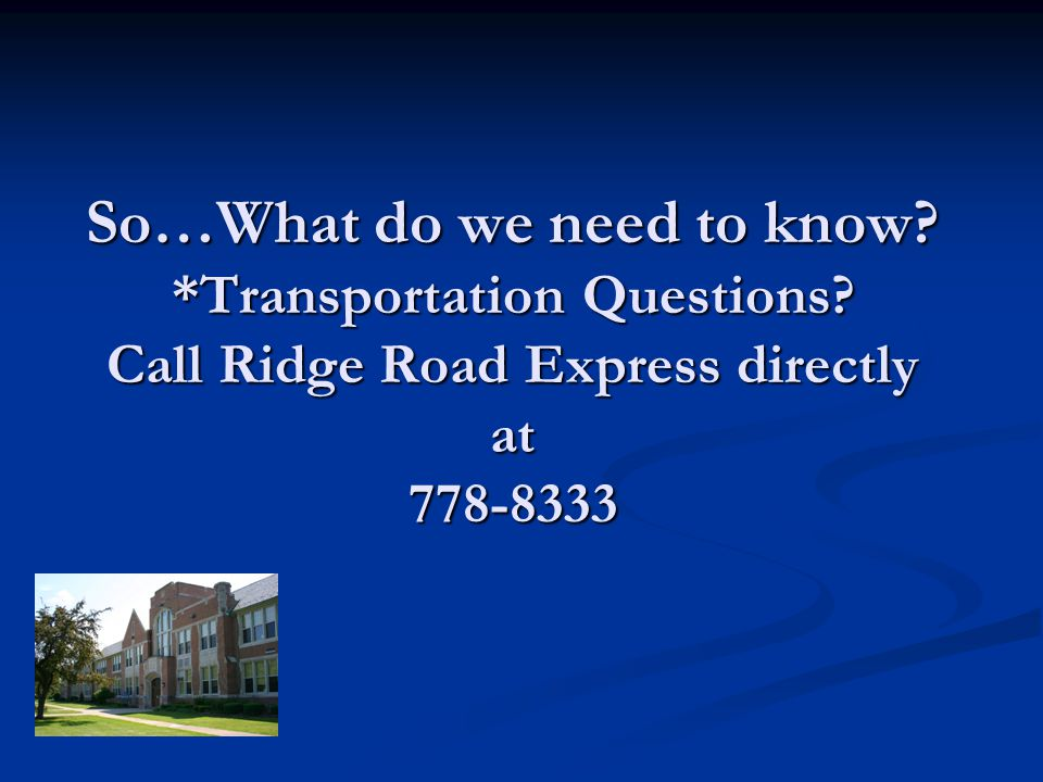 So…What do we need to know? *Transportation Questions? Call Ridge Road Express directly at 778-8333