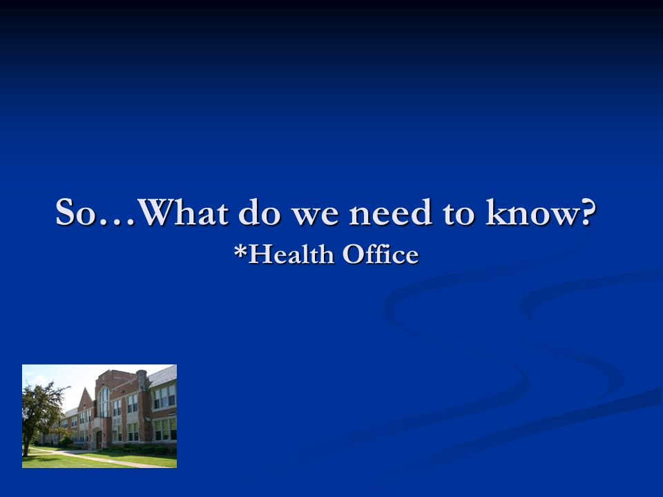 So…What do we need to know? *Health Office