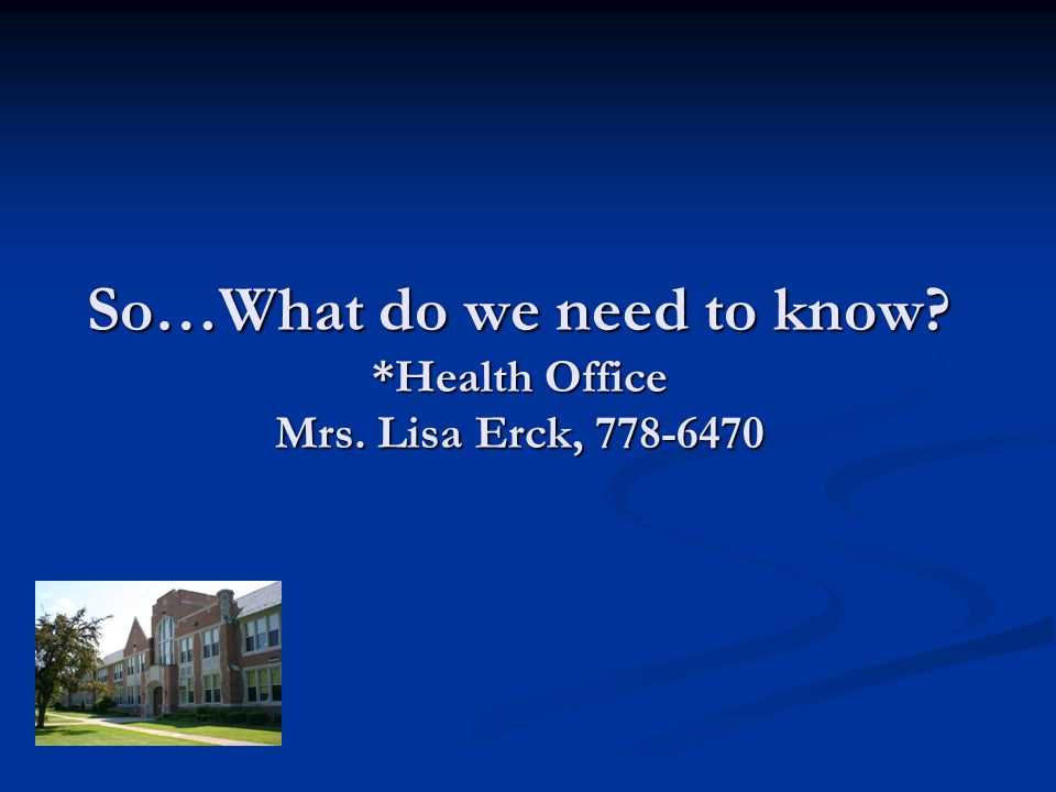 So…What do we need to know? *Health Office Mrs. Lisa Erck, 778-6470