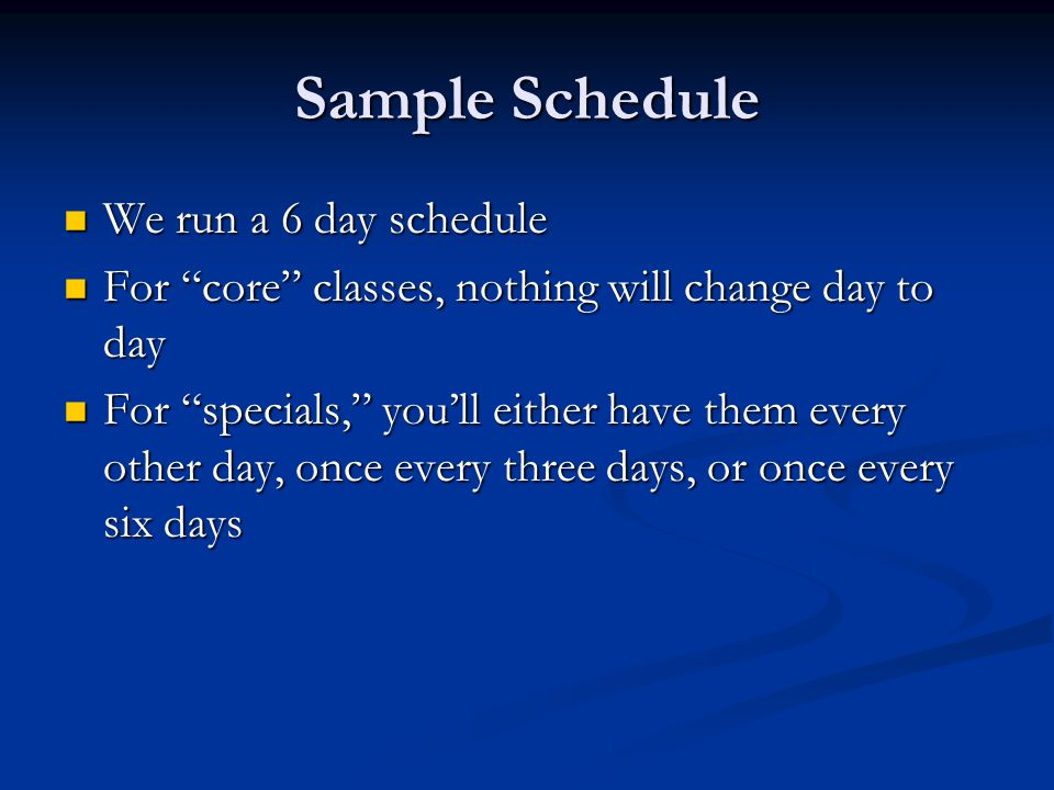 Sample Schedule We run a 6 day schedule We run a 6 day schedule For core classes, nothing will change day to day For core classes, nothing will change day to day For specials, youll either have them every other day, once every three days, or once every six days For specials, youll either have them every other day, once every three days, or once every six days