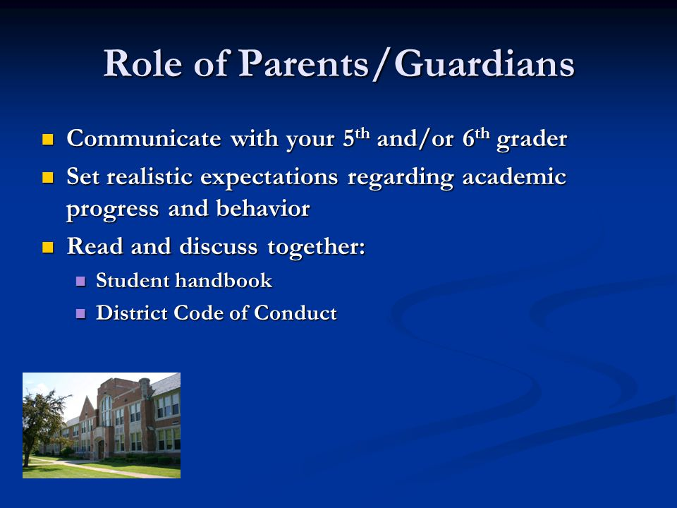 Role of Parents/Guardians Communicate with your 5 th and/or 6 th grader Communicate with your 5 th and/or 6 th grader Set realistic expectations regarding academic progress and behavior Set realistic expectations regarding academic progress and behavior Read and discuss together: Read and discuss together: Student handbook Student handbook District Code of Conduct District Code of Conduct