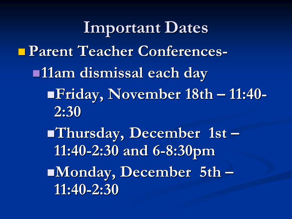 Important Dates Parent Teacher Conferences- Parent Teacher Conferences- 11am dismissal each day 11am dismissal each day Friday, November 18th – 11:40- 2:30 Friday, November 18th – 11:40- 2:30 Thursday, December 1st – 11:40-2:30 and 6-8:30pm Thursday, December 1st – 11:40-2:30 and 6-8:30pm Monday, December 5th – 11:40-2:30 Monday, December 5th – 11:40-2:30