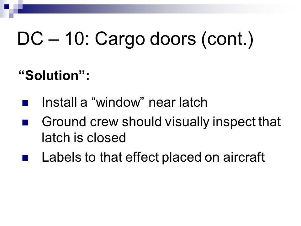 DC – 10: Cargo doors (cont.) Solution: Install a window near latch Ground crew should visually inspect that latch is closed Labels to that effect placed on aircraft