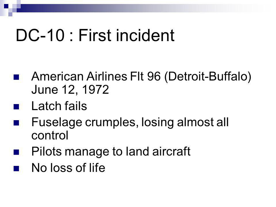 DC-10 : First incident American Airlines Flt 96 (Detroit-Buffalo) June 12, 1972 Latch fails Fuselage crumples, losing almost all control Pilots manage