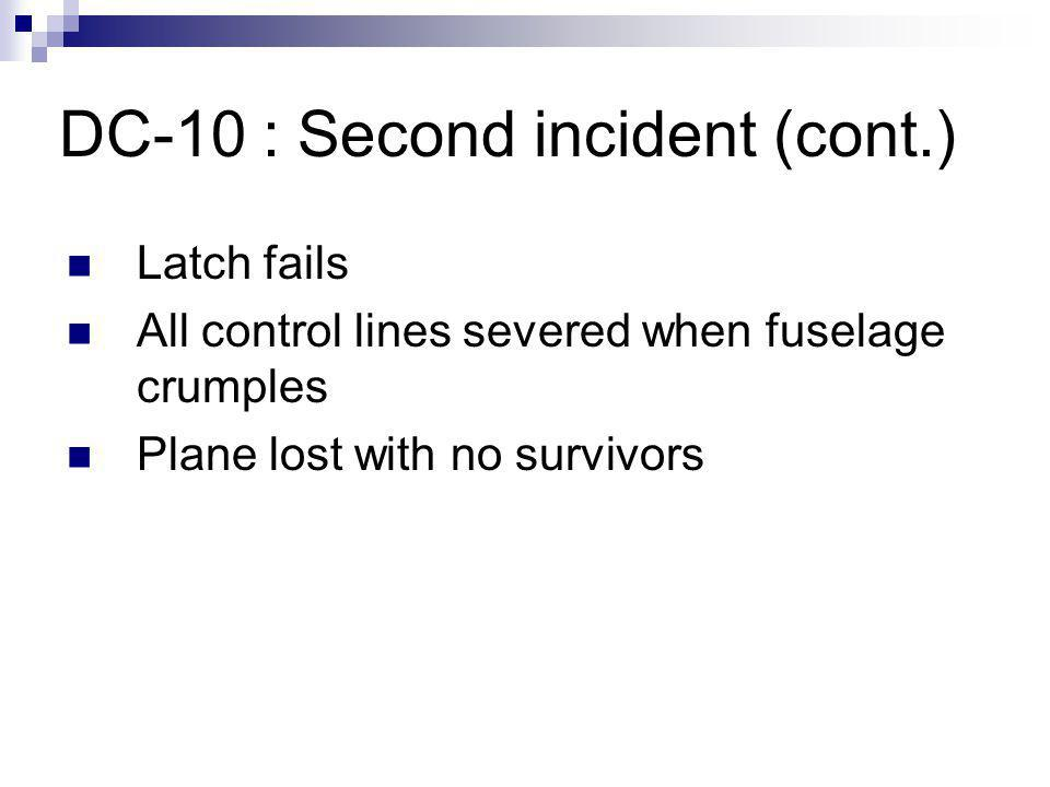 DC-10 : Second incident (cont.) Latch fails All control lines severed when fuselage crumples Plane lost with no survivors