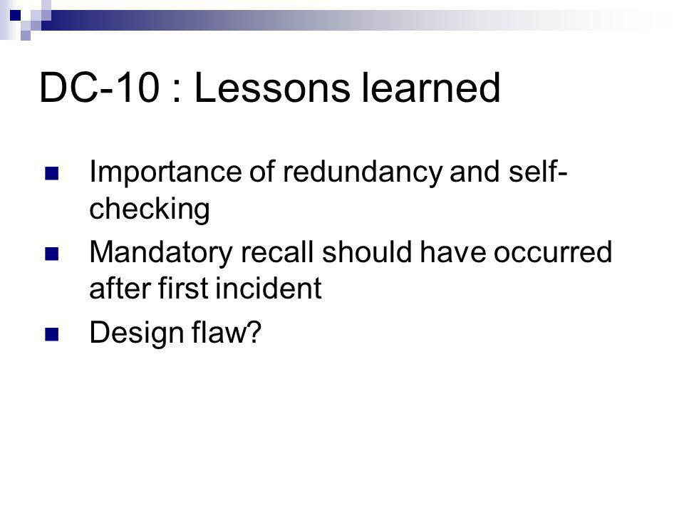 DC-10 : Lessons learned Importance of redundancy and self- checking Mandatory recall should have occurred after first incident Design flaw