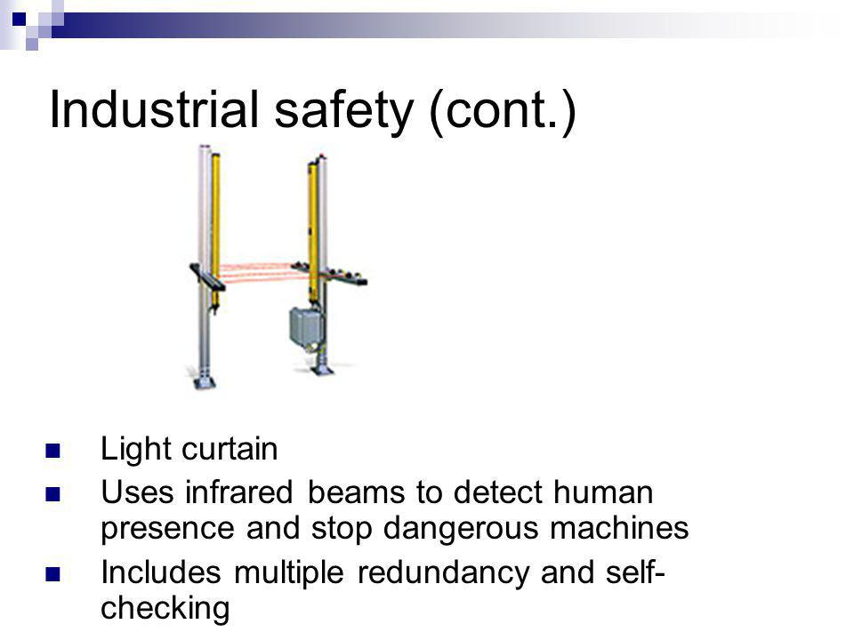 Industrial safety (cont.) Light curtain Uses infrared beams to detect human presence and stop dangerous machines Includes multiple redundancy and self