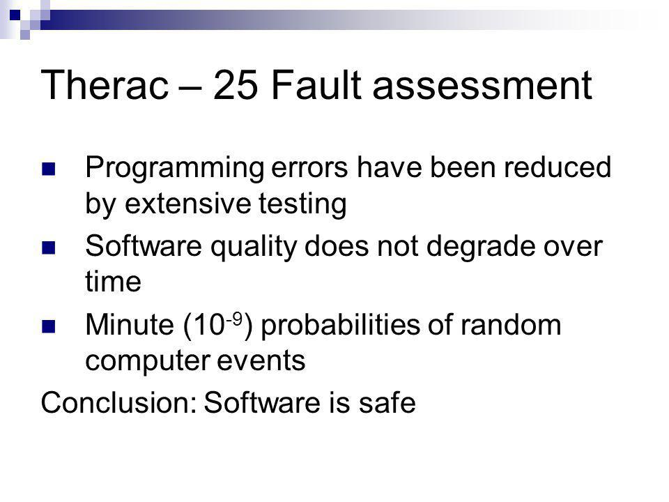 Therac – 25 Fault assessment Programming errors have been reduced by extensive testing Software quality does not degrade over time Minute (10 -9 ) probabilities of random computer events Conclusion: Software is safe