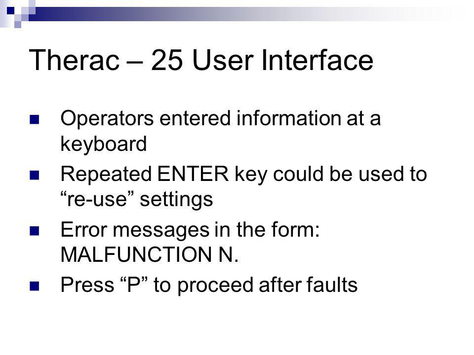 Therac – 25 User Interface Operators entered information at a keyboard Repeated ENTER key could be used to re-use settings Error messages in the form: MALFUNCTION N.