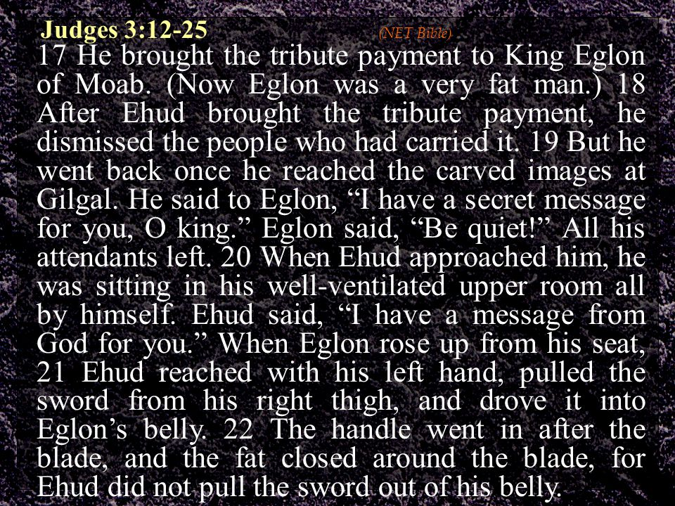 Judges 3:12-25 (NET Bible) 17 He brought the tribute payment to King Eglon of Moab. (Now Eglon was a very fat man.) 18 After Ehud brought the tribute