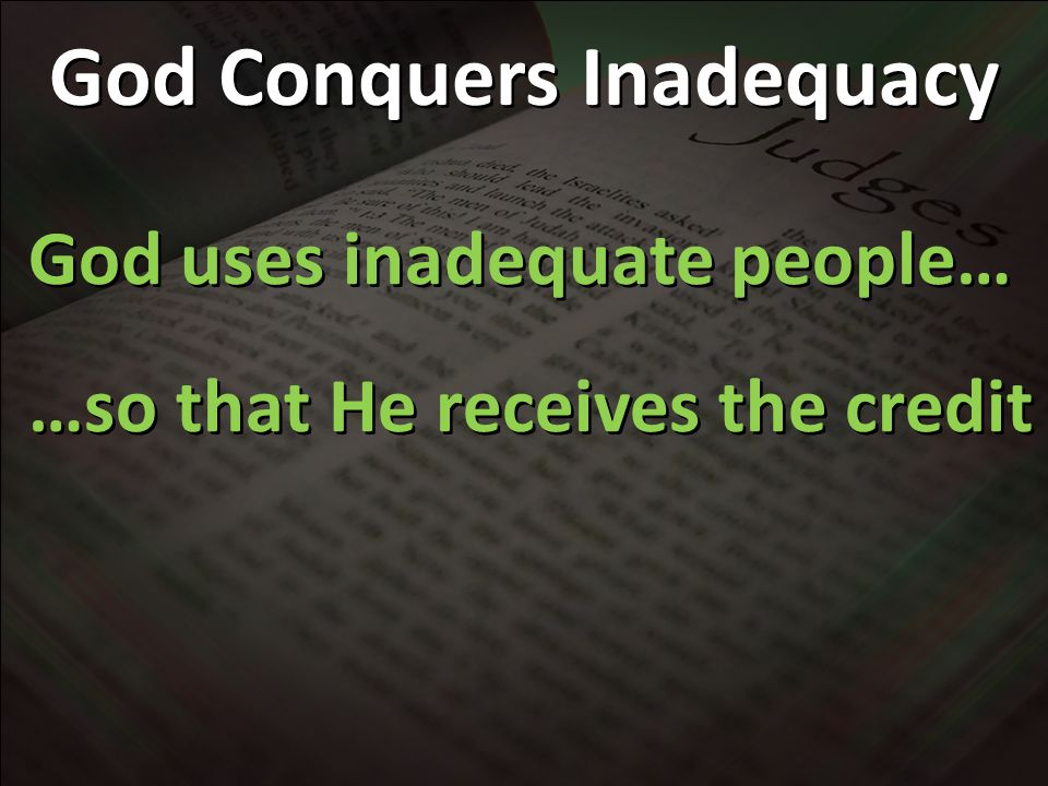 God Conquers Inadequacy God uses inadequate people… …so that He receives the credit God uses inadequate people… …so that He receives the credit