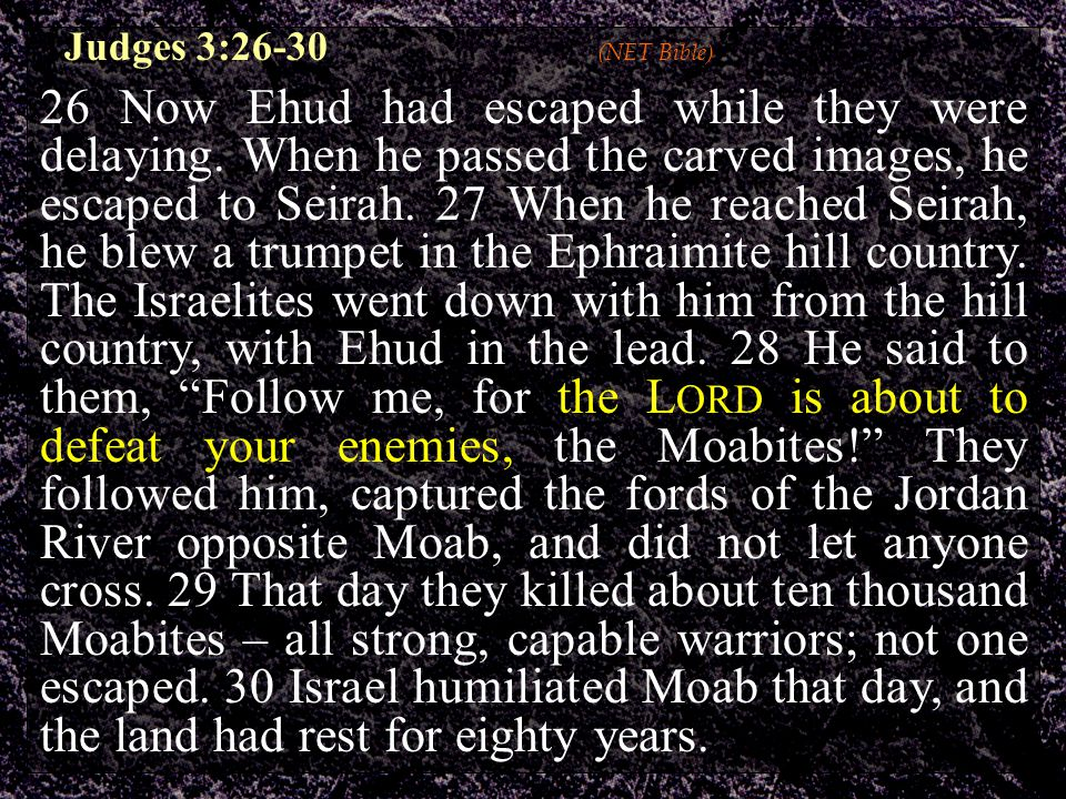Judges 3:26-30 (NET Bible) 26 Now Ehud had escaped while they were delaying. When he passed the carved images, he escaped to Seirah. 27 When he reache
