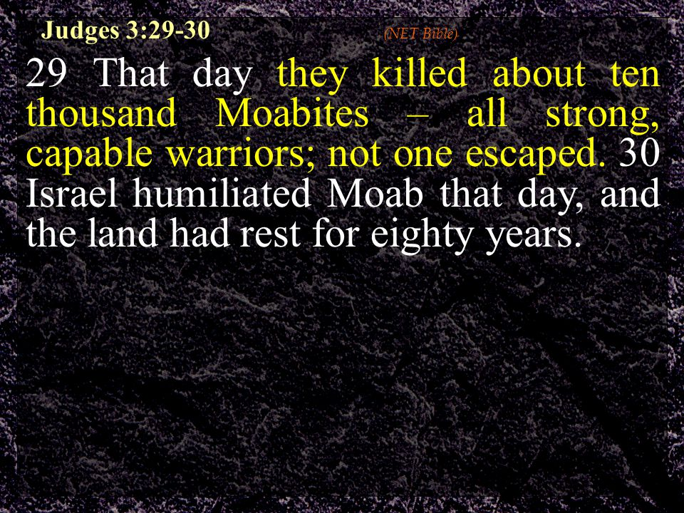 Judges 3:29-30 (NET Bible) 29 That day they killed about ten thousand Moabites – all strong, capable warriors; not one escaped. 30 Israel humiliated M