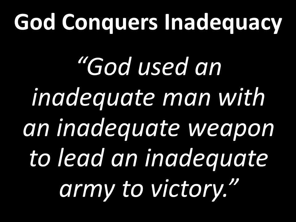 God used an inadequate man with an inadequate weapon to lead an inadequate army to victory. God Conquers Inadequacy
