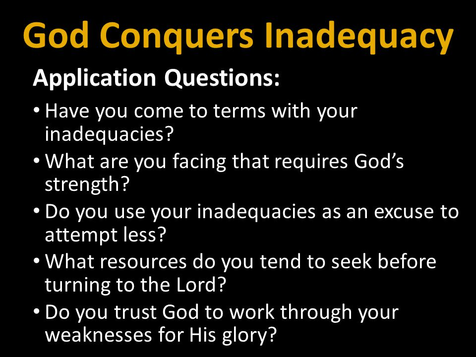 Application Questions: Have you come to terms with your inadequacies? What are you facing that requires Gods strength? Do you use your inadequacies as