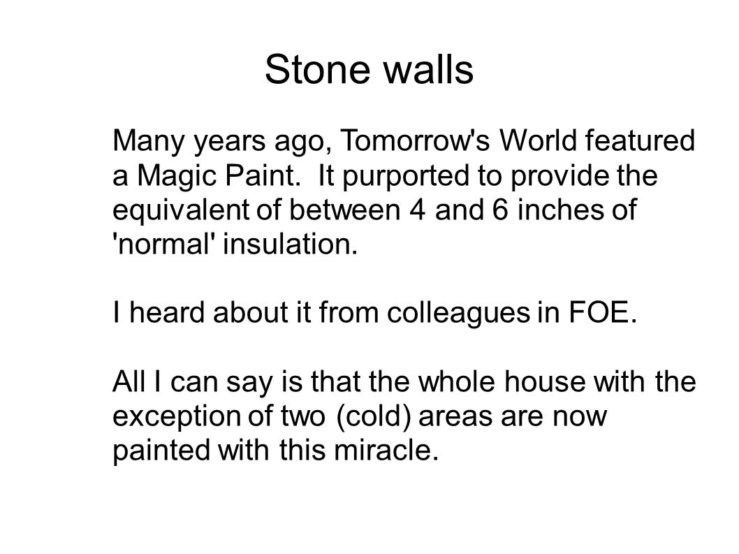 Stone walls Many years ago, Tomorrow's World featured a Magic Paint. It purported to provide the equivalent of between 4 and 6 inches of 'normal' insu