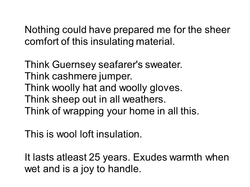 Nothing could have prepared me for the sheer comfort of this insulating material. Think Guernsey seafarer's sweater. Think cashmere jumper. Think wool
