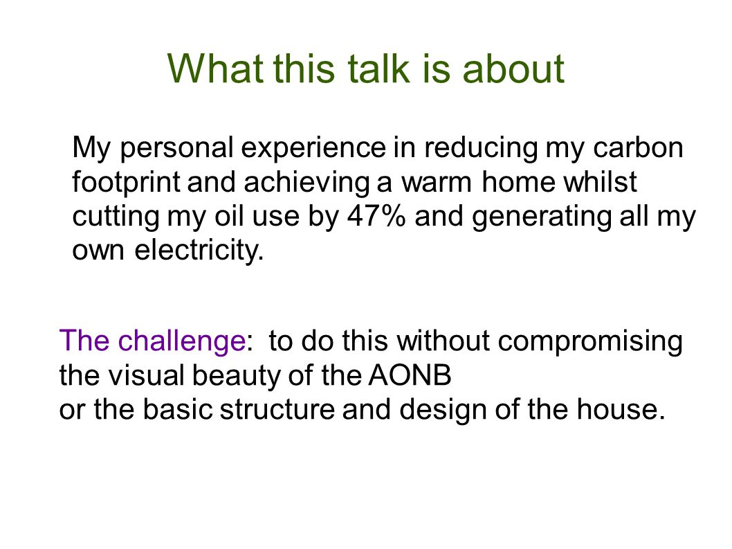What this talk is about My personal experience in reducing my carbon footprint and achieving a warm home whilst cutting my oil use by 47% and generati