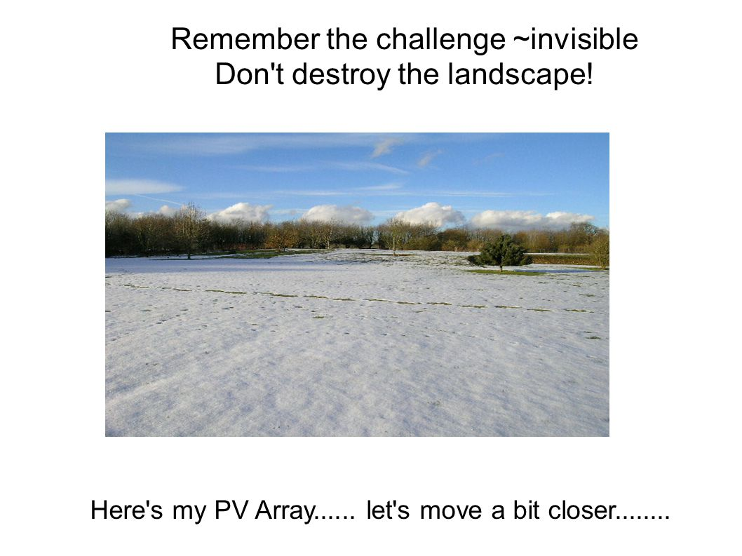 Remember the challenge ~invisible Don't destroy the landscape! Here's my PV Array...... let's move a bit closer........
